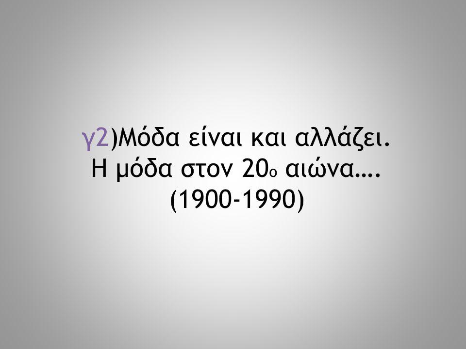 γ2)Μόδα είναι και αλλάζει. Η μόδα στον 20ο αιώνα…. (1900-1990)
