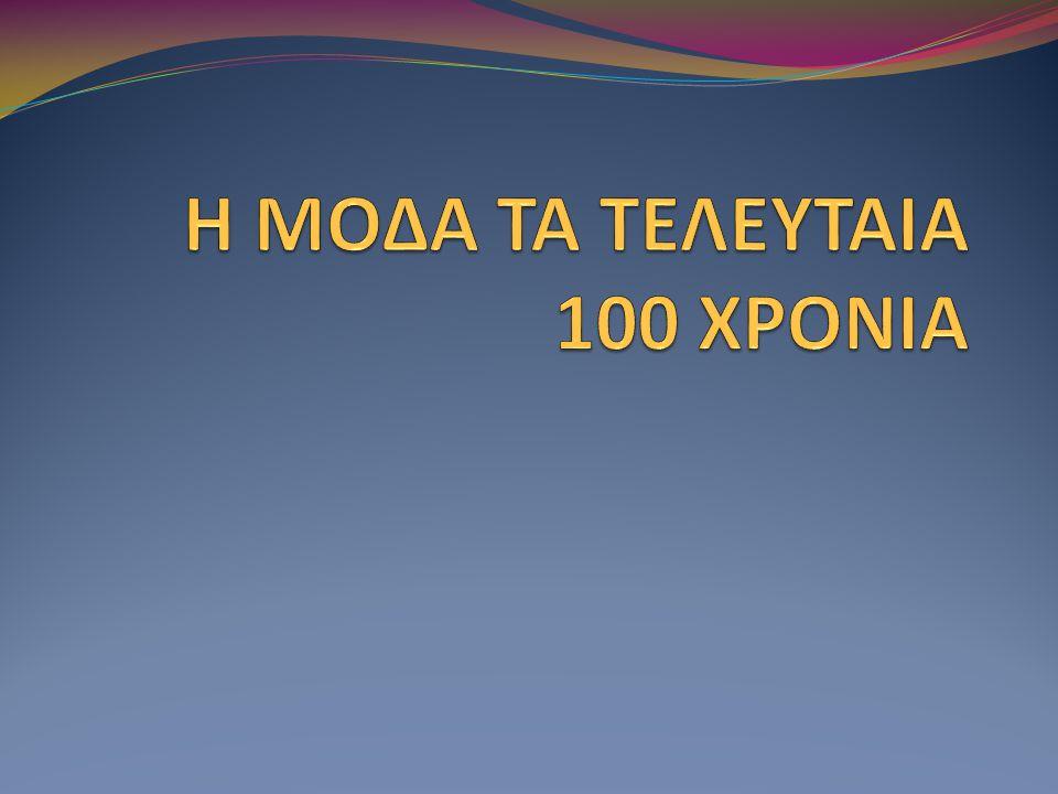 Η ΜΟΔΑ ΤΑ ΤΕΛΕΥΤΑΙΑ 100 ΧΡΟΝΙΑ