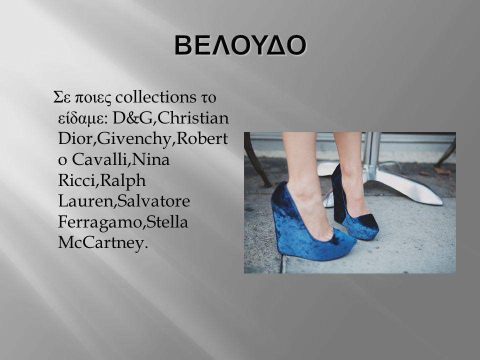 ΒΕΛΟΥΔΟ Σε ποιες collections το είδαμε: D&G,Christian Dior,Givenchy,Roberto Cavalli,Nina Ricci,Ralph Lauren,Salvatore Ferragamo,Stella McCartney.
