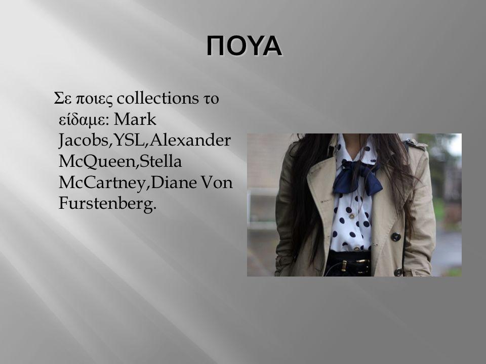 ΠΟΥΑ Σε ποιες collections το είδαμε: Mark Jacobs,YSL,Alexander McQueen,Stella McCartney,Diane Von Furstenberg.