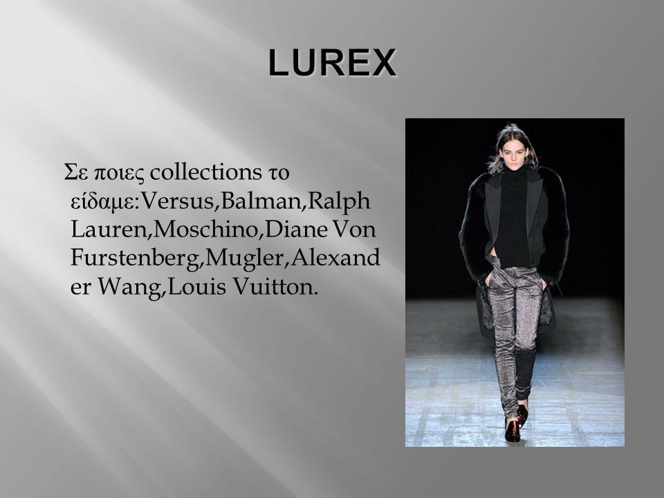 LUREX Σε ποιες collections το είδαμε:Versus,Balman,Ralph Lauren,Moschino,Diane Von Furstenberg,Mugler,Alexander Wang,Louis Vuitton.