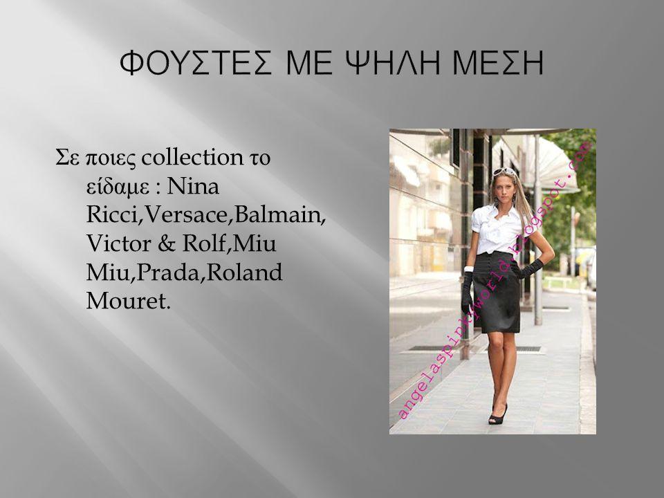 ΦΟΥΣΤΕΣ ΜΕ ΨΗΛΗ ΜΕΣΗ Σε ποιες collection το είδαμε : Nina Ricci,Versace,Balmain,Victor & Rolf,Miu Miu,Prada,Roland Mouret.