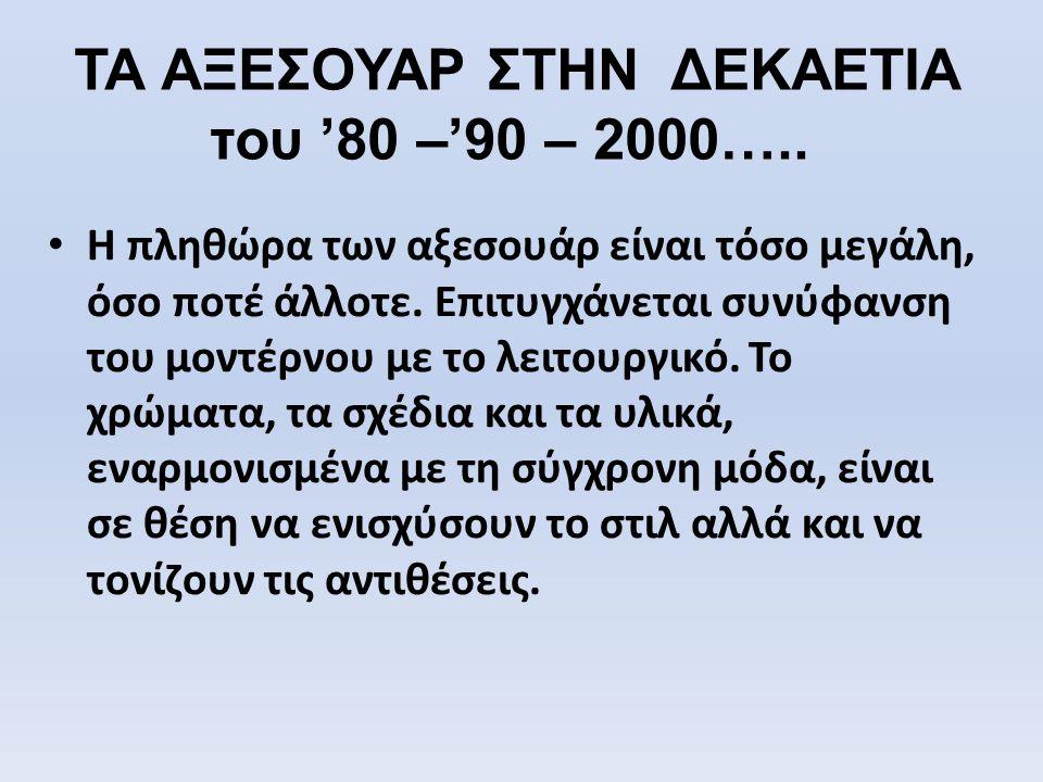 ΤΑ ΑΞΕΣΟΥΑΡ ΣΤΗΝ ΔΕΚΑΕΤΙΑ του '80 –'90 – 2000…..