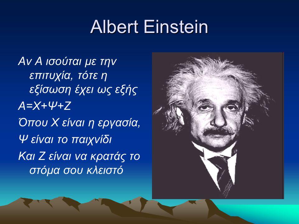 Albert Einstein Αν Α ισούται με την επιτυχία, τότε η εξίσωση έχει ως εξής. Α=Χ+Ψ+Ζ. Όπου Χ είναι η εργασία,