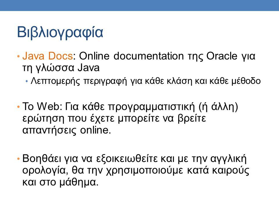 Βιβλιογραφία Java Docs: Online documentation της Oracle για τη γλώσσα Java. Λεπτομερής περιγραφή για κάθε κλάση και κάθε μέθοδο.