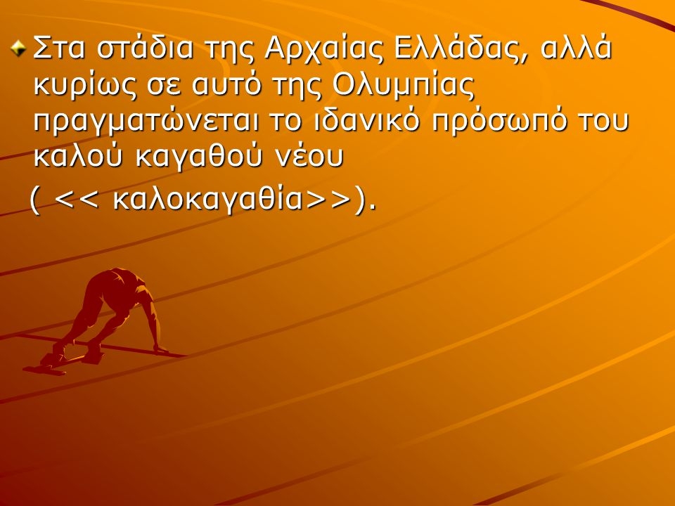 Στα στάδια της Αρχαίας Ελλάδας, αλλά κυρίως σε αυτό της Ολυμπίας πραγματώνεται το ιδανικό πρόσωπό του καλού καγαθού νέου