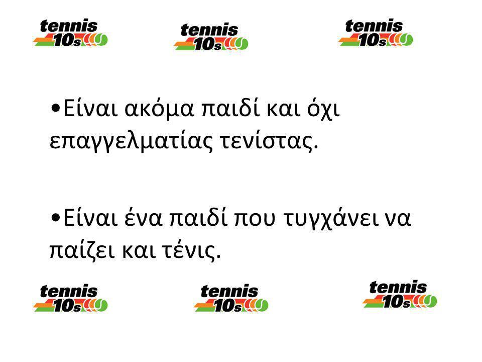 Είναι ακόμα παιδί και όχι επαγγελματίας τενίστας.