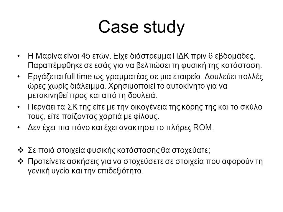 Case study H Μαρίνα είναι 45 ετών. Είχε διάστρεμμα ΠΔΚ πριν 6 εβδομάδες. Παραπέμφθηκε σε εσάς για να βελτιώσει τη φυσική της κατάσταση.