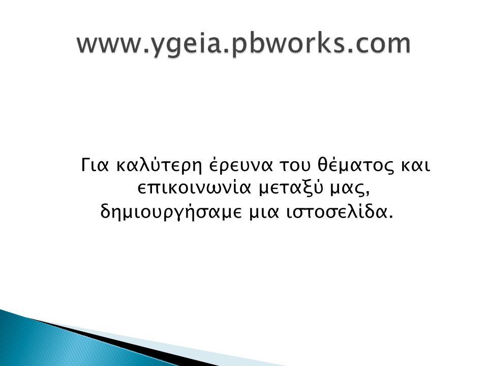 www.ygeia.pbworks.com Για καλύτερη έρευνα του θέματος και επικοινωνία μεταξύ μας, δημιουργήσαμε μια ιστοσελίδα.