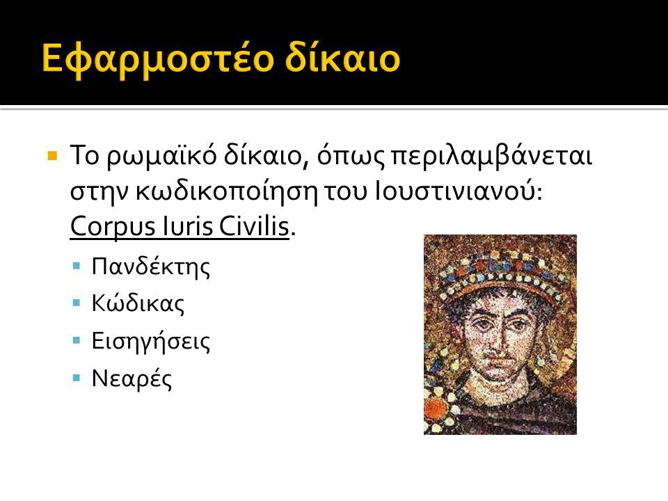 Εφαρμοστέο δίκαιο Το ρωμαϊκό δίκαιο, όπως περιλαμβάνεται στην κωδικοποίηση του Ιουστινιανού: Corpus Iuris Civilis.
