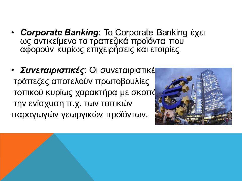 Corporate Banking: Το Corporate Banking έχει ως αντικείμενο τα τραπεζικά προϊόντα που αφορούν κυρίως επιχειρήσεις και εταιρίες.