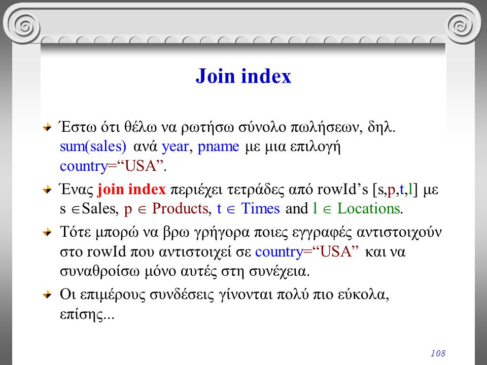 Join index Έστω ότι θέλω να ρωτήσω σύνολο πωλήσεων, δηλ. sum(sales) ανά year, pname με μια επιλογή country= USA .