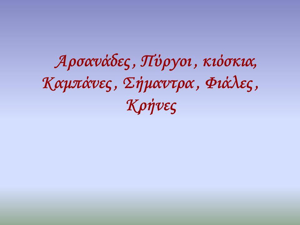 Αρσανάδες , Πύργοι , κιόσκια, Καμπάνες , Σήμαντρα , Φιάλες , Κρήνες