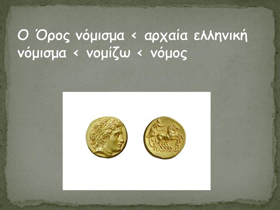 Ο Όρος νόμισμα < αρχαία ελληνική νόμισμα < νομίζω < νόμος