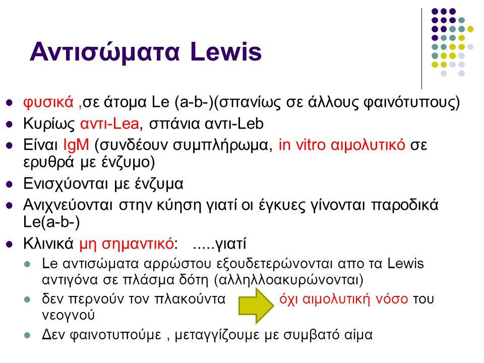 Αντισώματα Lewis φυσικά ,σε άτομα Le (a-b-)(σπανίως σε άλλους φαινότυπους) Κυρίως αντι-Lea, σπάνια αντι-Leb.