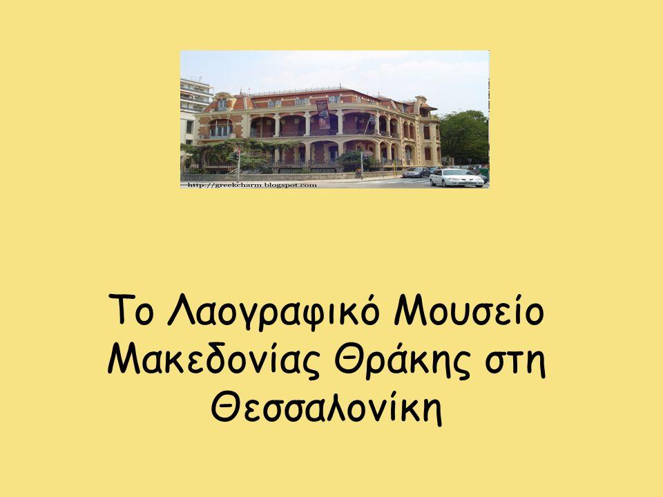 Το Λαογραφικό Μουσείο Μακεδονίας Θράκης στη Θεσσαλονίκη