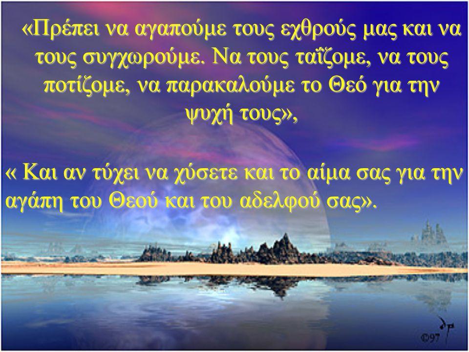 «Πρέπει να αγαπούμε τους εχθρούς μας και να τους συγχωρούμε