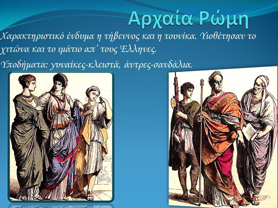 Αρχαία Ρώμη Χαρακτηριστικό ένδυμα η τήβεννος και η τουνίκα. Υιοθέτησαν το χιτώνα και το ιμάτιο απ' τους Έλληνες.