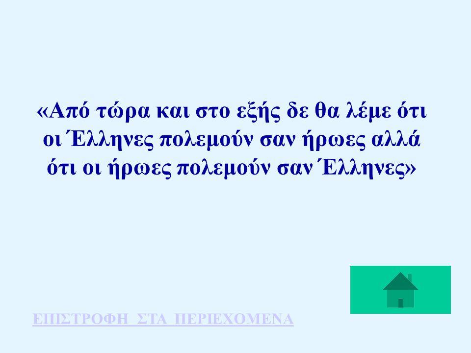 «Από τώρα και στο εξής δε θα λέμε ότι οι Έλληνες πολεμούν σαν ήρωες αλλά ότι οι ήρωες πολεμούν σαν Έλληνες»