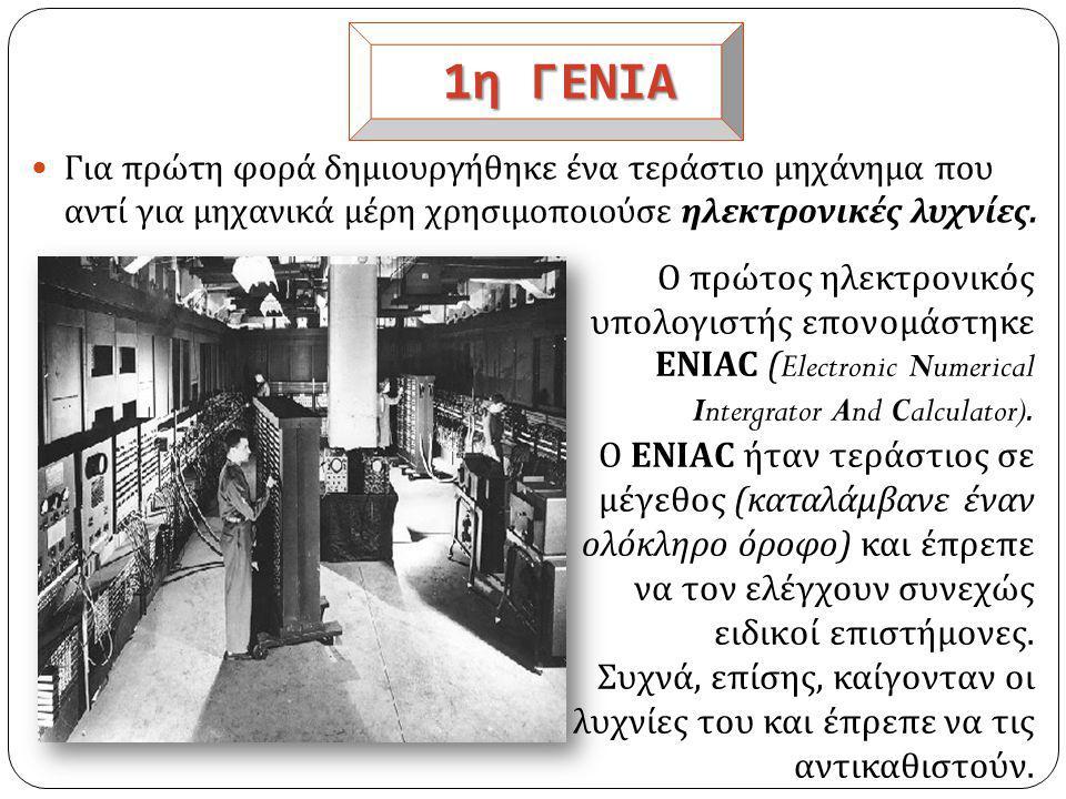 1η ΓΕΝΙΑ Για πρώτη φορά δημιουργήθηκε ένα τεράστιο μηχάνημα που αντί για μηχανικά μέρη χρησιμοποιούσε ηλεκτρονικές λυχνίες.