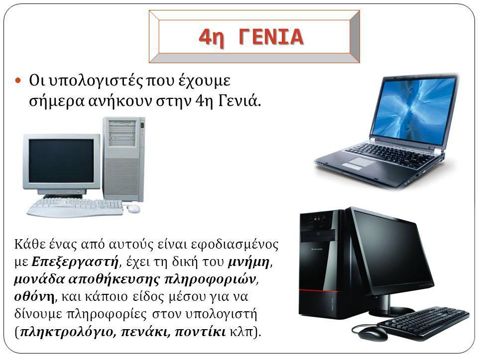 4η ΓΕΝΙΑ Οι υπολογιστές που έχουμε σήμερα ανήκουν στην 4η Γενιά.