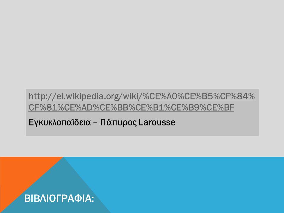 http://el.wikipedia.org/wiki/%CE%A0%CE%B5%CF%84% CF%81%CE%AD%CE%BB%CE%B1%CE%B9%CE%BF Εγκυκλοπαίδεια – Πάπυρος Larousse