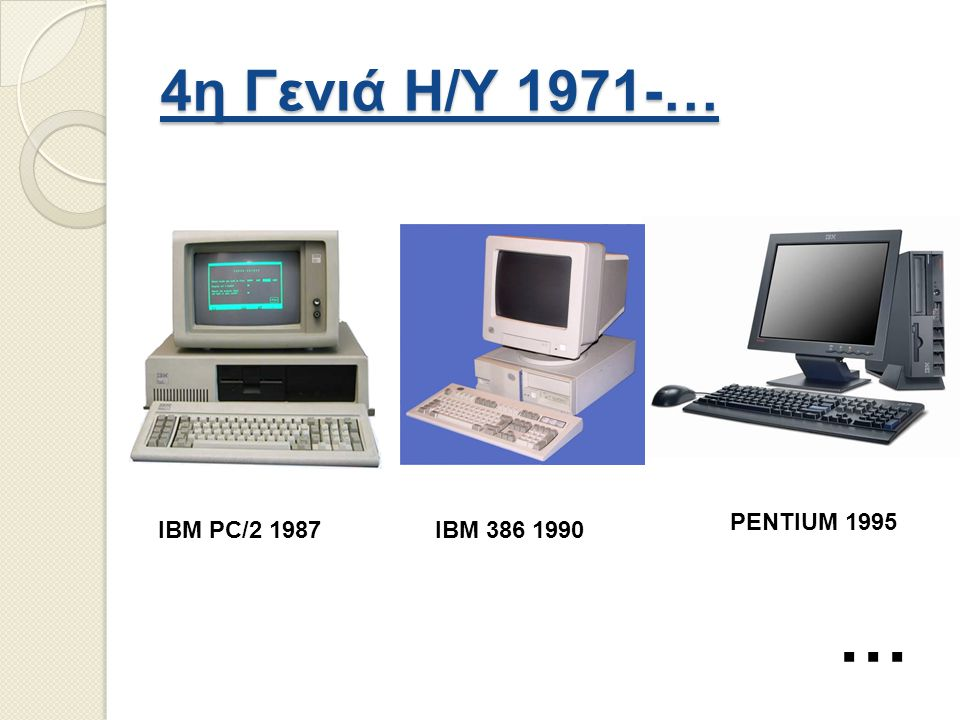 4η Γενιά Η/Υ 1971-… PENTIUM 1995 IBM PC/2 1987 IBM 386 1990 …