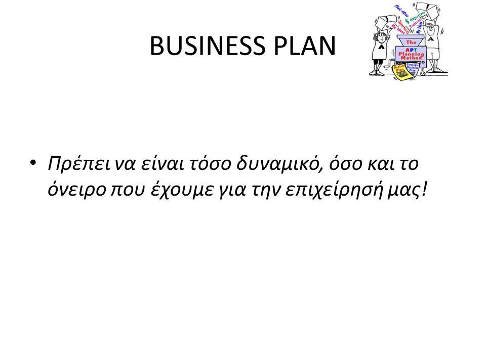 BUSINESS PLAN Πρέπει να είναι τόσο δυναμικό, όσο και το όνειρο που έχουμε για την επιχείρησή μας!