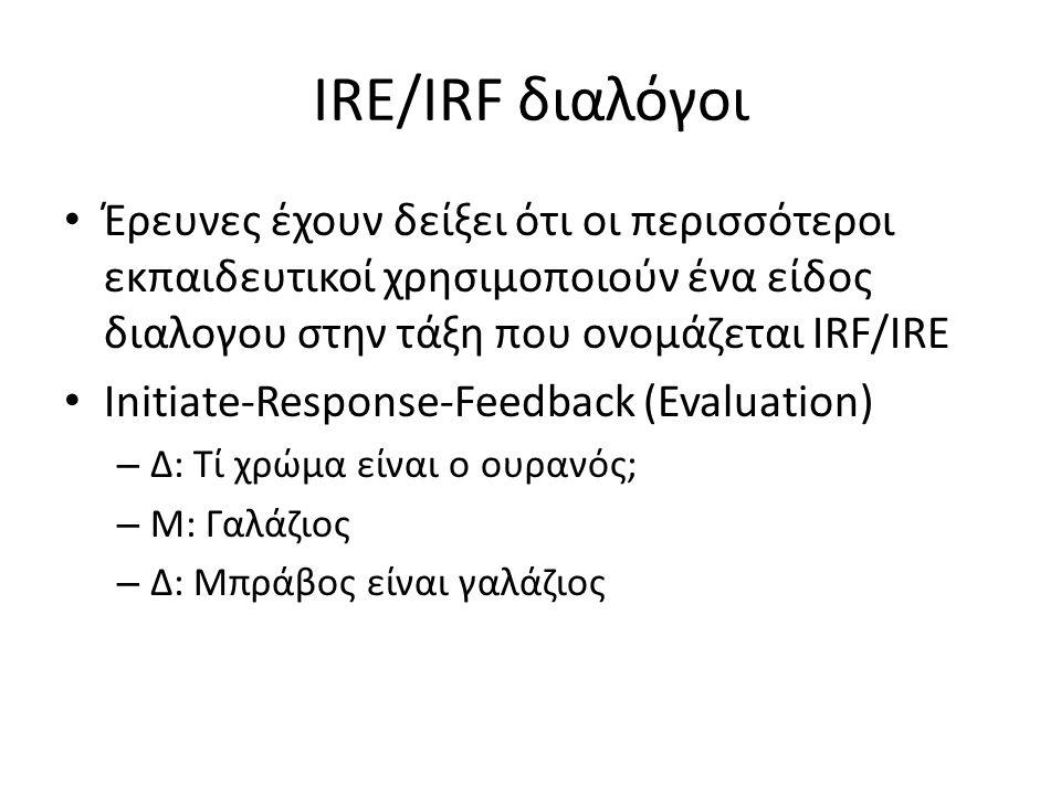 IRE/IRF διαλόγοι Έρευνες έχουν δείξει ότι οι περισσότεροι εκπαιδευτικοί χρησιμοποιούν ένα είδος διαλογου στην τάξη που ονομάζεται IRF/IRE.