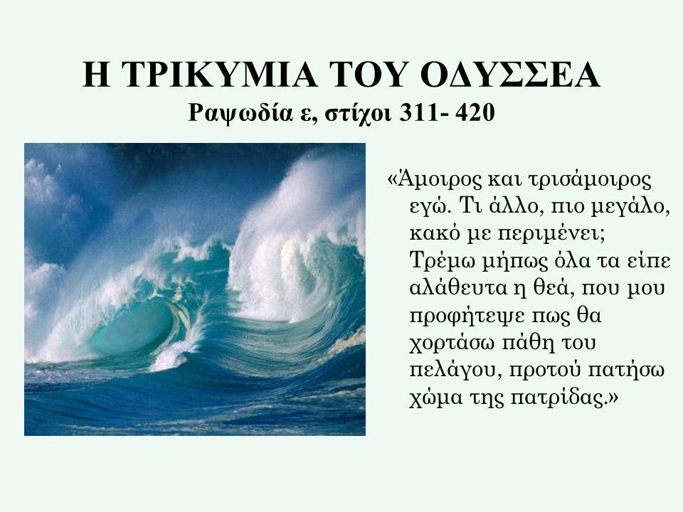 Η ΤΡΙΚΥΜΙΑ ΤΟΥ ΟΔΥΣΣEΑ Ραψωδία ε, στίχοι 311- 420
