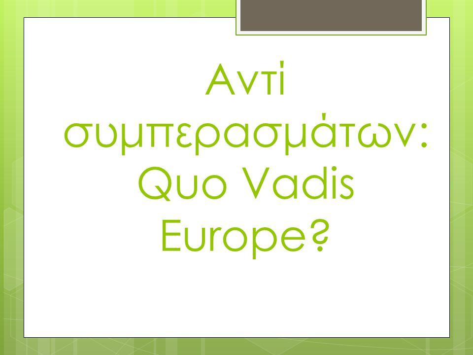 Αντί συμπερασμάτων:Quo Vadis Europe