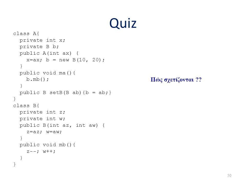 Quiz Πώς σχετίζονται class A{ private int x; private B b;