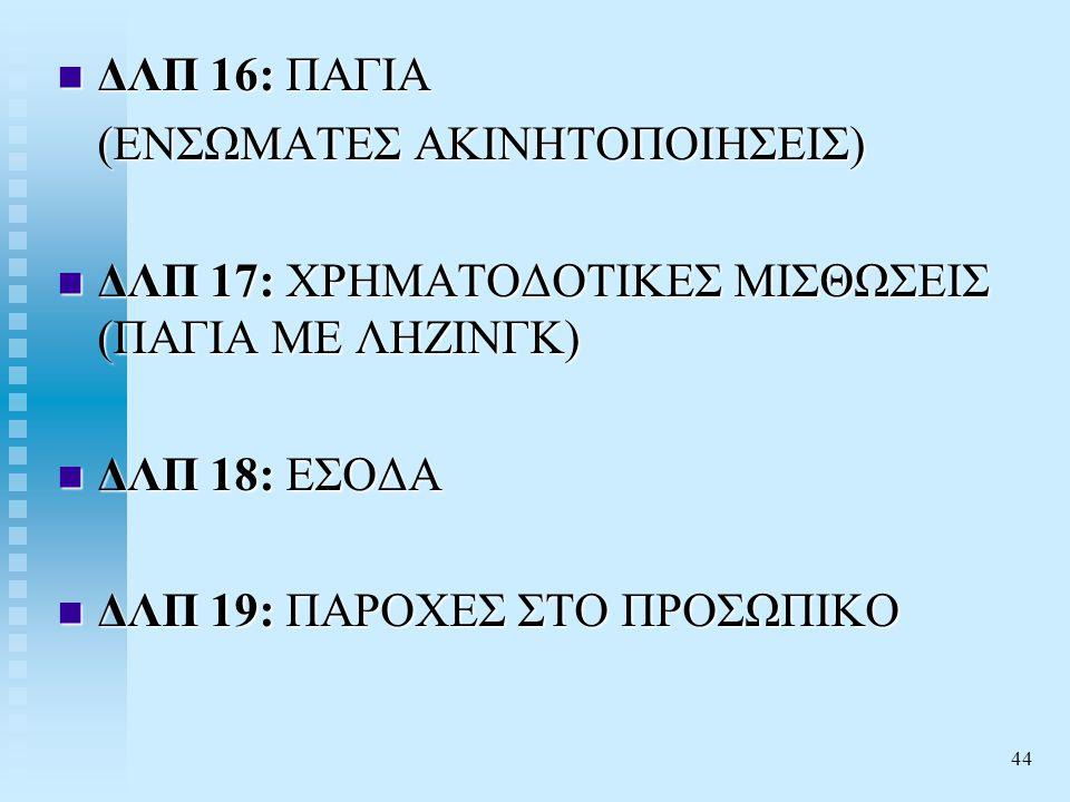 ΔΛΠ 16: ΠΑΓΙΑ (ΕΝΣΩΜΑΤΕΣ ΑΚΙΝΗΤΟΠΟΙΗΣΕΙΣ) ΔΛΠ 17: ΧΡΗΜΑΤΟΔΟΤΙΚΕΣ ΜΙΣΘΩΣΕΙΣ (ΠΑΓΙΑ ΜΕ ΛΗΖΙΝΓΚ) ΔΛΠ 18: ΕΣΟΔΑ.