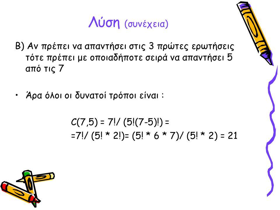 Λύση (συνέχεια) B) Αν πρέπει να απαντήσει στις 3 πρώτες ερωτήσεις τότε πρέπει με οποιαδήποτε σειρά να απαντήσει 5 από τις 7.