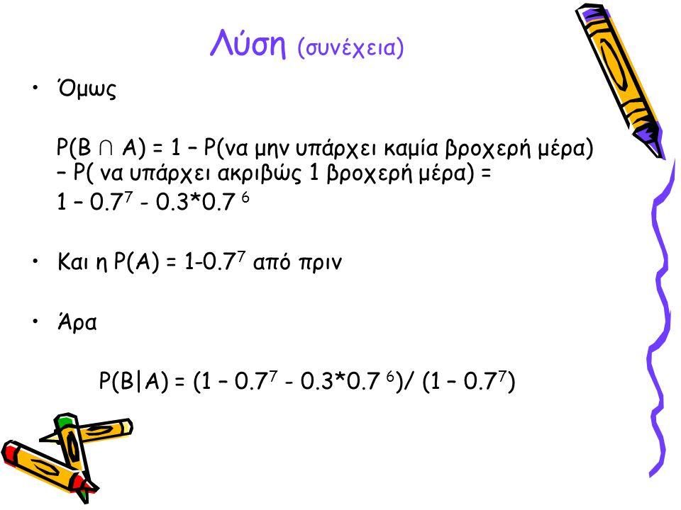 Λύση (συνέχεια) Όμως. P(B ∩ A) = 1 – P(να μην υπάρχει καμία βροχερή μέρα) – P( να υπάρχει ακριβώς 1 βροχερή μέρα) =