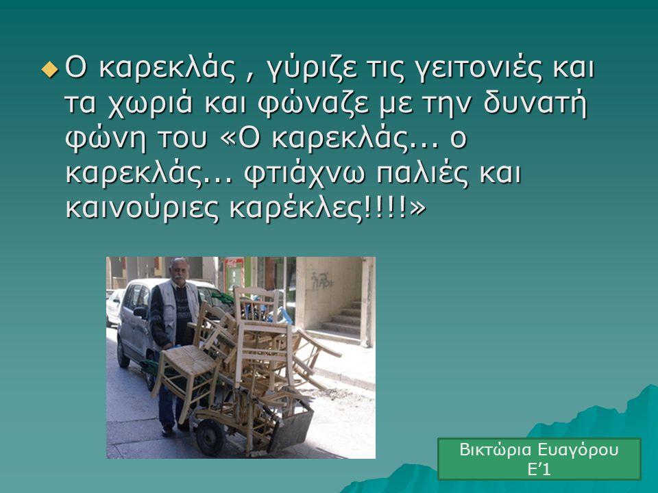 Ο καρεκλάς , γύριζε τις γειτονιές και τα χωριά και φώναζε με την δυνατή φώνη του «Ο καρεκλάς... ο καρεκλάς... φτιάχνω παλιές και καινούριες καρέκλες!!!!»