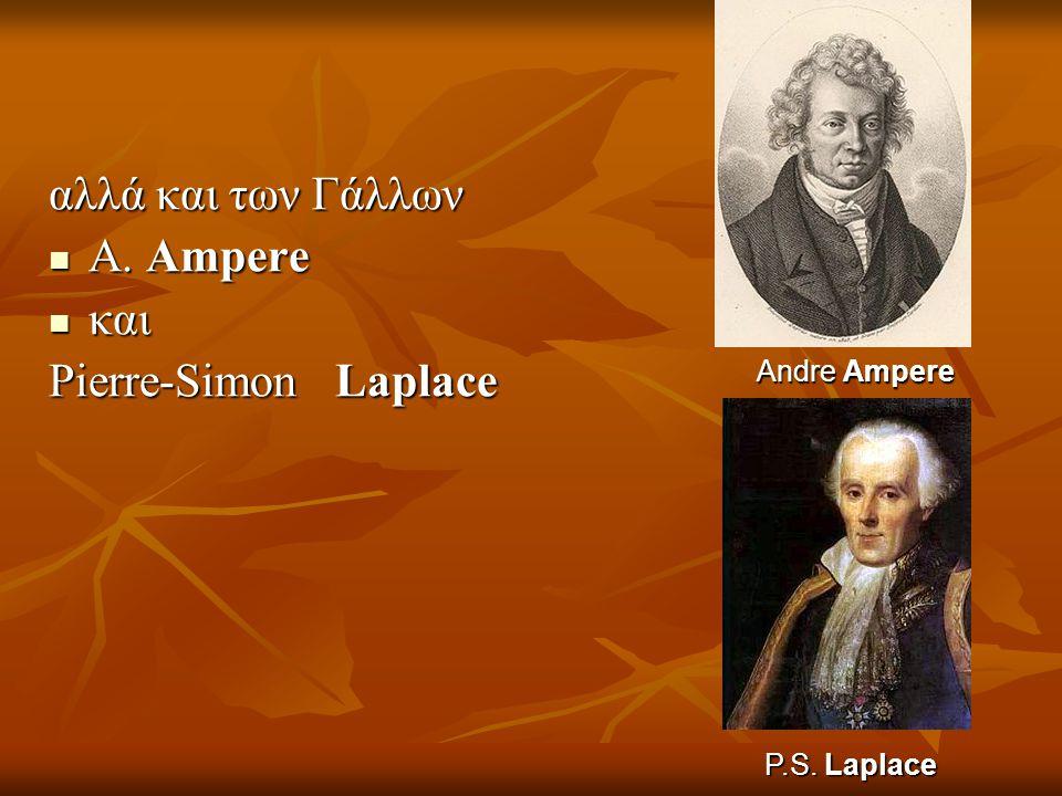 αλλά και των Γάλλων Α. Ampere και Pierre-Simon Laplace Andre Ampere