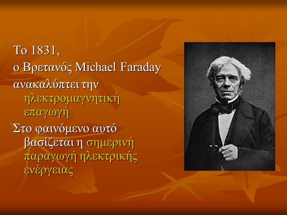 To 1831, ο Βρετανός Michael Faraday. ανακαλύπτει την ηλεκτρομαγνητική επαγωγή.