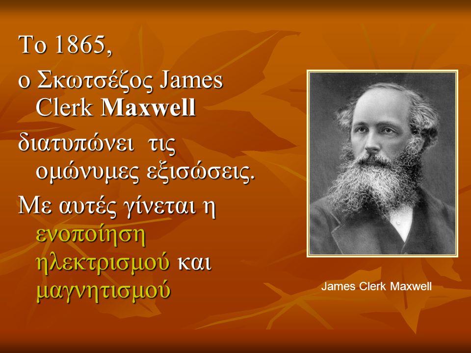 ο Σκωτσέζος James Clerk Maxwell διατυπώνει τις ομώνυμες εξισώσεις.