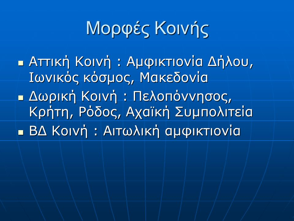 Μορφές Κοινής Αττική Κοινή : Αμφικτιονία Δήλου, Ιωνικός κόσμος, Μακεδονία. Δωρική Κοινή : Πελοπόννησος, Κρήτη, Ρόδος, Αχαϊκή Συμπολιτεία.