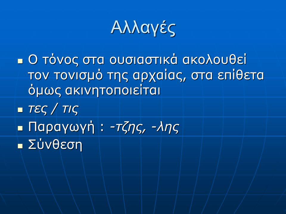 Αλλαγές Ο τόνος στα ουσιαστικά ακολουθεί τον τονισμό της αρχαίας, στα επίθετα όμως ακινητοποιείται.