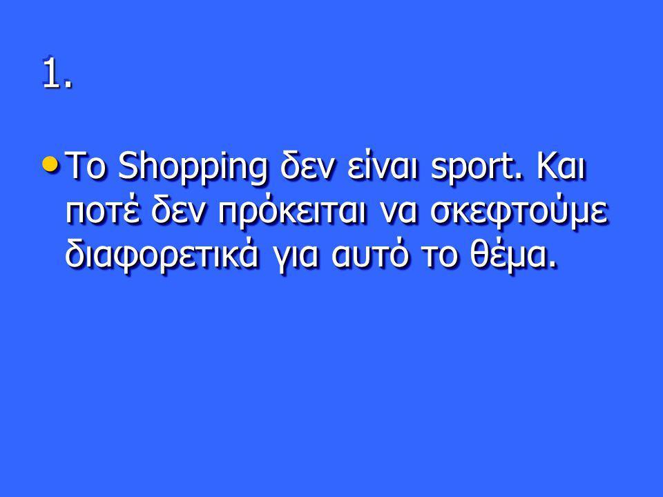 1. Το Shopping δεν είναι sport. Και ποτέ δεν πρόκειται να σκεφτούμε διαφορετικά για αυτό το θέμα.
