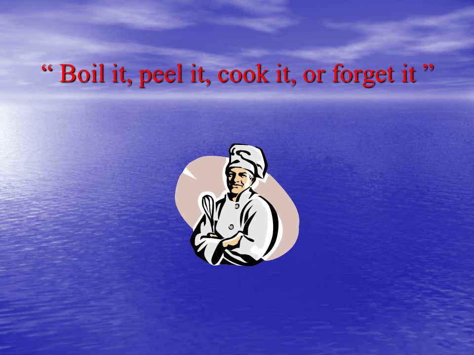 Boil it, peel it, cook it, or forget it