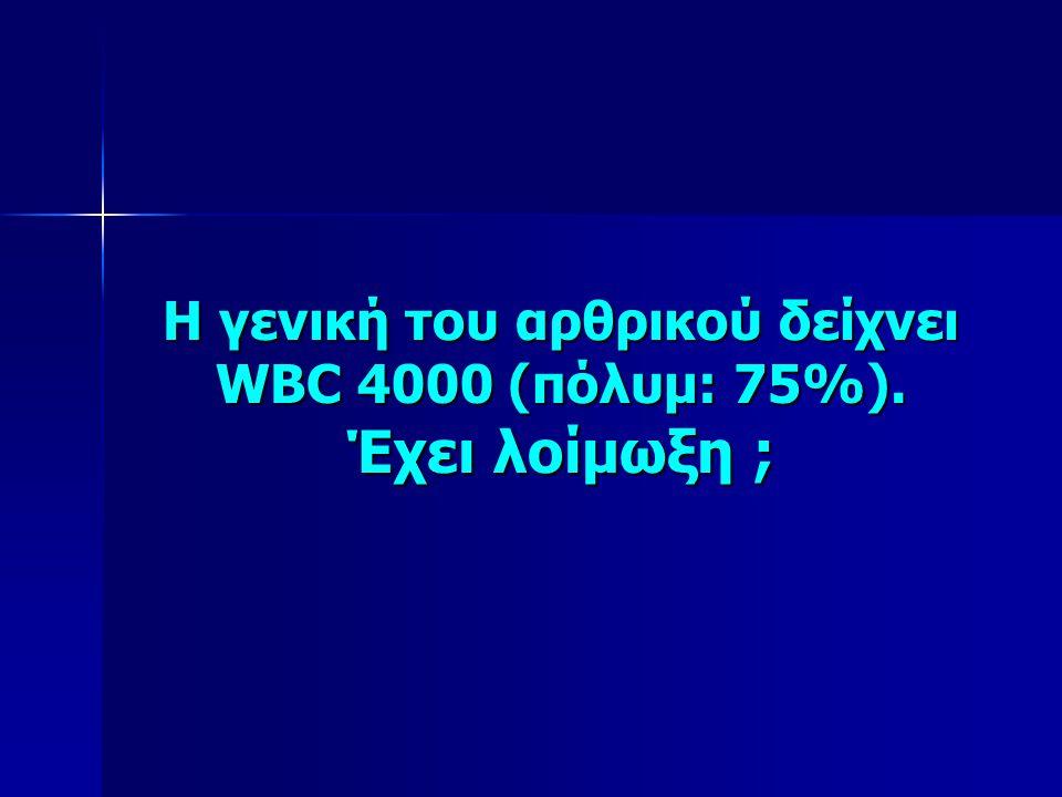 Η γενική του αρθρικού δείχνει WBC 4000 (πόλυμ: 75%). Έχει λοίμωξη ;