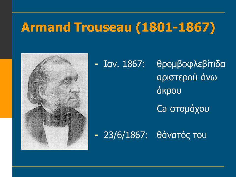 Armand Trouseau (1801-1867) - Ιαν. 1867: θρομβοφλεβίτιδα αριστερού άνω άκρου.