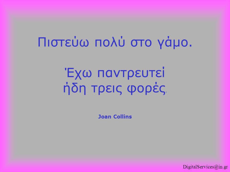 Πιστεύω πολύ στο γάμο. Έχω παντρευτεί ήδη τρεις φορές. Joan Collins
