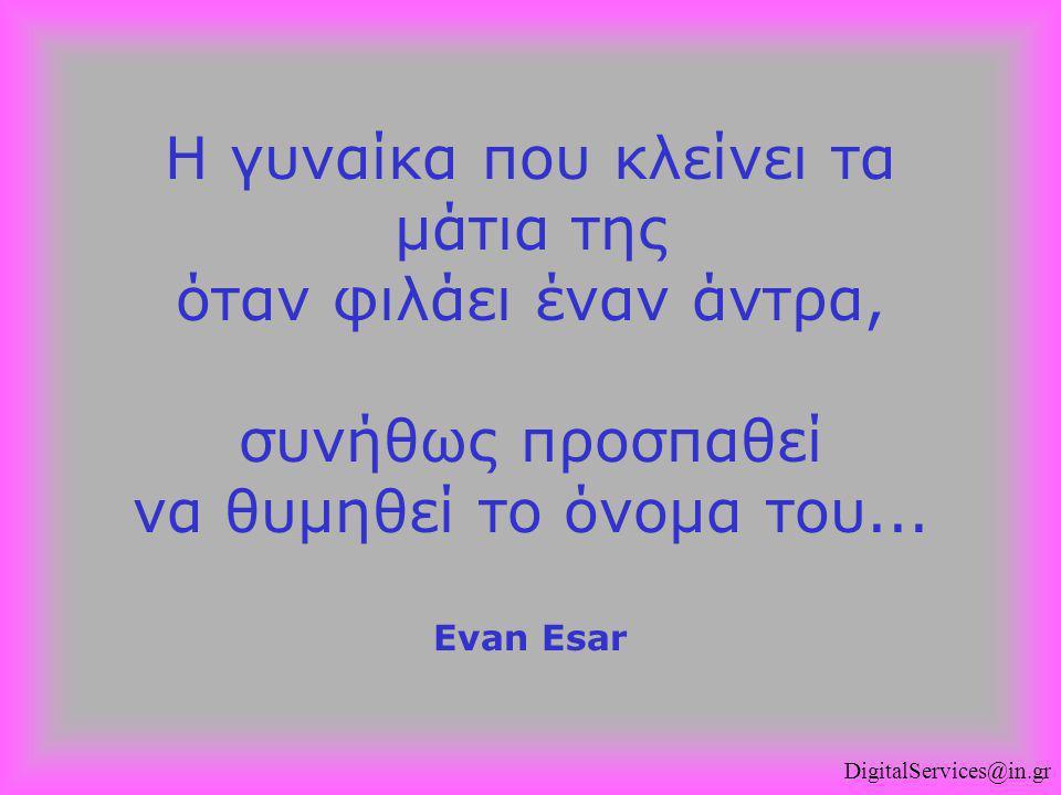 Η γυναίκα που κλείνει τα μάτια της όταν φιλάει έναν άντρα, συνήθως προσπαθεί να θυμηθεί το όνομα του... Evan Esar