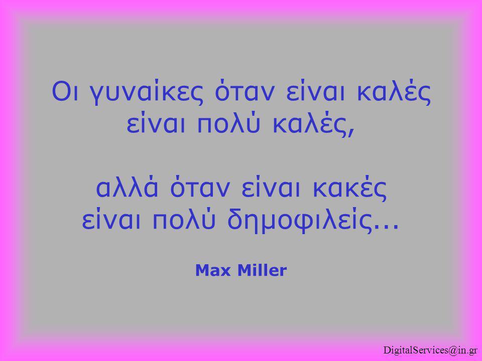 Οι γυναίκες όταν είναι καλές είναι πολύ καλές, αλλά όταν είναι κακές είναι πολύ δημοφιλείς... Max Miller