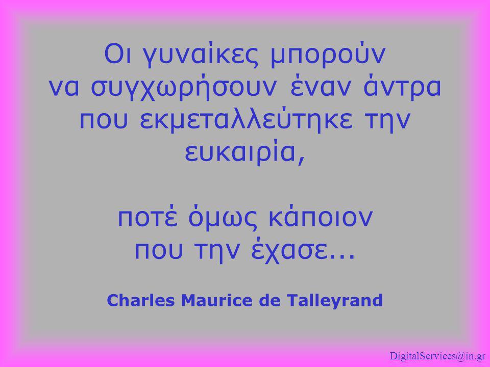 Οι γυναίκες μπορούν να συγχωρήσουν έναν άντρα που εκμεταλλεύτηκε την ευκαιρία, ποτέ όμως κάποιον που την έχασε... Charles Maurice de Talleyrand