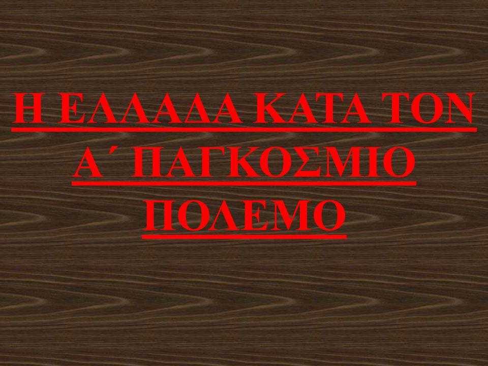 Η ΕΛΛΑΔΑ ΚΑΤΑ ΤΟΝ Α΄ ΠΑΓΚΟΣΜΙΟ ΠΟΛΕΜΟ